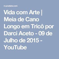 Vida com Arte | Meia de Cano Longo em Tricô por Darci Aceto - 09 de Julho de 2015 - YouTube
