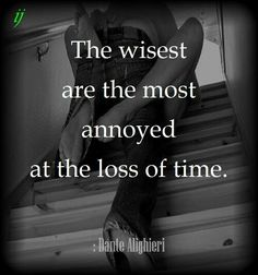 The wisest are the most annoyed at the loss of time.  : Dante Alighieri  ;)i(:  https://www.facebook.com/myceremony1203  [original photography credit welcomed]