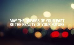 """may the dreams of your past be the reality of your future"""