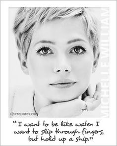 """""""I want to be like water. I want to slip through fingers, but hold up a ship."""" ~ Michelle Williams"""