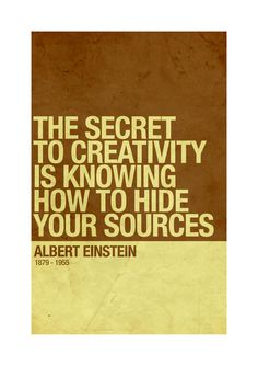 The secret to creativity is knowing how to hide your sources -- Albert Einstein