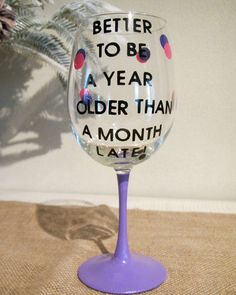 Funny saying painted Wine Glass/Glasses, Better to be a year older than a month late Diy Wine Glasses, Painted Wine Glasses, Wine Decor, Sarcasm Humor, Vinyl Lettering, Funny Faces, Cool Words, Glass Art, Funny Quotes