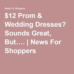 $12 Prom & Wedding Dresses? Sounds Great, But…. | News For Shoppers