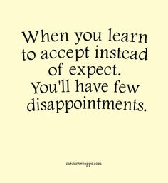 Quotes: When you learn to accept instead of expect. You`ll have few disappointments.