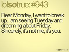 Dear Monday, I want to break up. I am seeing Tuesday and dreaming about Friday. Sincerely, it's not me, it's you.