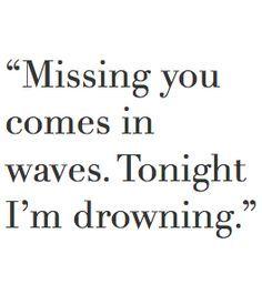 Das Gefühl, dich zu vermissen kommt in Wellen. Heute Nacht ertrinke ich.