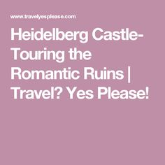 Heidelberg Castle- Touring the Romantic Ruins | Travel? Yes Please!