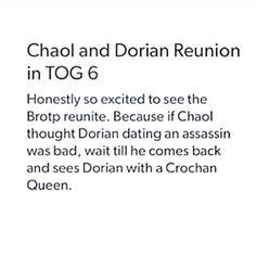 Chaol: *Sees Manon* Get behind me Dorian. There's an Ironteeth witch there! Dorian:*Puts arm around Manon* Chaol this is my girlfriend Manon Blackbeak. The crochan queen. Chaol: *Mouth drops open* What?! Manon: Close your mouth or you'll catch flies. Chaol: But- she...I...What the hell is wrong with you?! First and Assassin and now a witch? Dorian: *Shrugs* Manon: *Smiles in a fake sweet way, and whispers to Chaol* Careful.