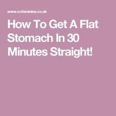 How To Get A Flat Stomach In 30 Minutes Straight!