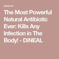 The Most Powerful Natural Antibiotic Ever: Kills Any Infection in The Body! - DiNEAL