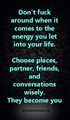 Don't fuck around when it comes to the energy you  let into your life. Choose places, partner, friends, and conversations wisely. They become you