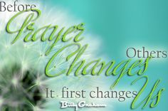 Before prayer changes others, it first changes us. -Billy Graham