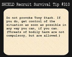S.H.I.E.L.D. Recruit Survival Tip #310:Do not provoke Tony Stark. If you do, get control of the situation as soon as possible in any way you can, if you can. (Threats of bodily harm are not compulsory, but are allowed.)  [Submitted by cleareyesfullheartscantlosee]