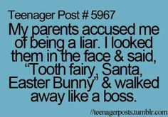 """Teenager Post #5697 My parents accused me of being a liar. I looked them in the face & said, """"Tooth fairy, Santa, Easter Bunny"""" & walked away like a boss."""
