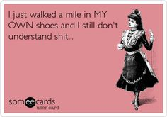 I just walked a mile in MY OWN shoes and I still don't understand shit...