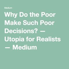 Why Do the Poor Make Such Poor Decisions? — Utopia for Realists — Medium