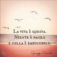 Italian quote ~ La vita è questa. Niente è facile. E nulla è impossibile.
