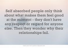 Self absorbed people only think about what makes them feel good...