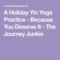 A Holiday Yin Yoga Practice - Because You Deserve It - The Journey Junkie