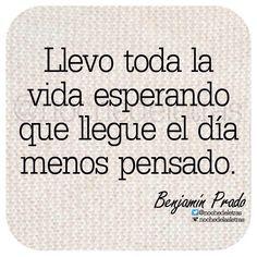 〽️ Llevo toda la vida esperando que llegue el día menos pensado... Benjamín Prado