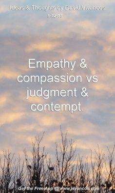 "May 12th 2015 Idea, ""Empathy & compassion vs judgment & contempt."" https://www.youtube.com/watch?v=HaG-GN31ECk"