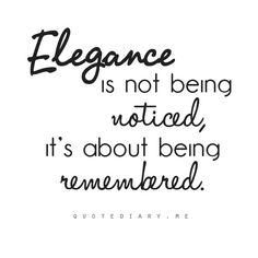 Quotes that Make Sense. / Elegance is not being noticed, it's about being remembered.