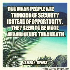 Too many people are thinking of security instead of opportunity. They seem to be more afraid of life than death. -James F. Bymes  http://freetoliveyourdream.com/ #inspiringquotes