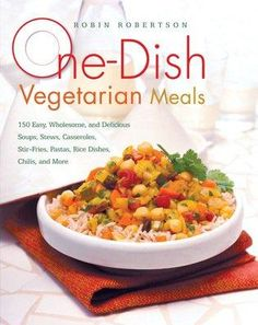 One-Dish Vegetarian Meals: 150 Easy Wholesome and Delicious Soups Stews Casseroles Stir-Fries Pastas Rice ...