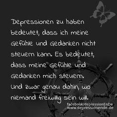 Depressionen zu haben bedeutet, dass ich meine Gefühle und Gedanken nicht steuern kann. Es bedeutet, dass meine Gefühle und Gedanken mich steuern. Und zwar genau dahin, wo niemand freiwillig sein will.