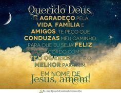 <p></p><p>Querido Deus, te agradeço pela vida, família e amigos. Te peço que conduzas meu caminho, para que eu seja feliz, de acordo com o Teu querer que é o melhor para mim. Em nome de Jesus, amém!</p>
