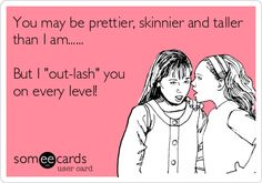 You may be prettier, skinnier and taller than I am...... But I 'out-lash' you on every level!