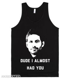 """""""What are you smiling about?"""" """"Dude, I almost had you!"""" Pay tribute to Paul Walker with this tank featuring a quote from The Fast and The Furious. #PaulWalker"""