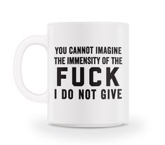 You cannot imagine the immensity of the F*CK I do not give!