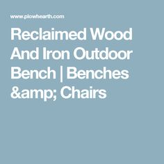 Reclaimed Wood And Iron Outdoor Bench   Benches & Chairs