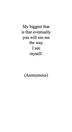 My biggest fear is that eventually you will see me the way I see myself. | via Tumblr