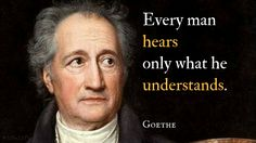 Every man hears only what he understands. / Johann Wolfgang von Goethe (1749-1832) German poet, statesman, scientist The Maxims and Reflections of Goethe, #385 [tr. Saunders (1892)]