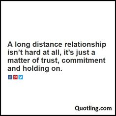 A long distance relationship isn't hard at all, it's just a matter of trust, commitment and holding on - Relationship Quote