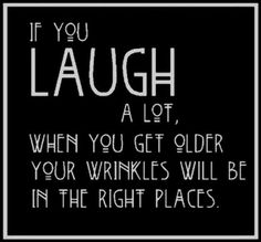Who doesn't love to laugh. Surround yourself with people that make you  laugh.