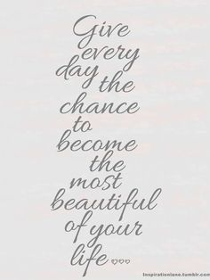 Give every day the chance to become the most beautiful of your life