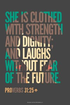 She is clothed with strength and dignity; and laughs without fear of the future. - Proverbs 31:25