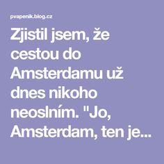"""Zjistil jsem, že cestou do Amsterdamu už dnes nikoho neoslním. """"Jo, Amsterdam, ten je krásnej,"""" povídá mi známý, """"tam jsem tři roky... Blog.cz - Stačí otevřít a budeš v obraze."""