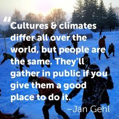 """""""Cultures & climates differ all over the world, but people are the same. They'll gather in public if you give them a good place to do it."""" -Jan Gehl"""