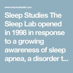 Sleep Studies The Sleep Lab opened in 1998 in response to a growing awareness of sleep apnea, a disorder that prevents individuals from achieving restful and restorative sleep. The lab is set up to monitor patients while they sleep, helps technicians gather information about the quality of sleep, heart rate, breathing, and oxygen levels. That information provides a physician with data necessary for an appropriate diagnosis and treatment plan.