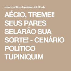 AÉCIO, TREMEI! SEUS PARES SELARÃO SUA SORTE! - CENÁRIO POLÍTICO TUPINIQUIM