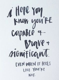 I Hope You Know You're Capable + Brave + Significant Even When It Feels Like You're NOT.