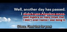 You Use Algebra All The Time (Even If You Don't Realize it)    [A good article is linked to this meme.]