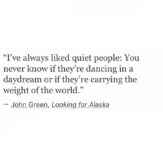 "John Green ""Looking for Alaska"" - I've always liked quiet people: You never know if they're dancing in a daydream or if they're carrying the weight of the world Poem Quotes, True Quotes, Words Quotes, Wise Words, Sayings, Infp Quotes, Depressing Quotes, Quotes On Art, Daily Quotes"