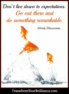 Don't live down to expectations. Go out there and do something remarkable. ...Wendy Wasserstein...
