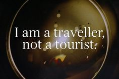 I am a traveller, not a tourist.
