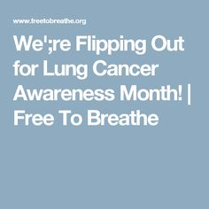 We';re Flipping Out for Lung Cancer Awareness Month! | Free To Breathe
